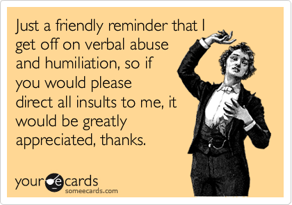 Just a friendly reminder that Iget off on verbal abuseand humiliation, so ifyou would pleasedirect all insults to me, itwould be greatlyappreciated, thanks.