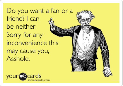 Do you want a fan or a friend? I can be neither. Sorry for any inconvenience this may cause you, Asshole.