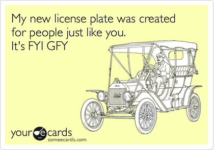 My new license plate was created for people just like you.It's FYI GFY