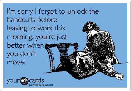 I'm sorry I forgot to unlock the handcuffs before leaving to work this morning...you're just better when you don't move.