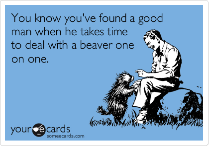 You know you've found a good man when he takes time to deal with a beaver one on one.