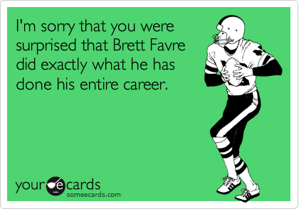 I'm sorry that you were surprised that Brett Favre did exactly what he has done his entire career.
