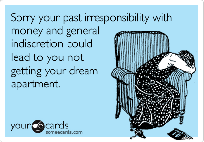 Sorry your past irresponsibility with money and generalindiscretion couldlead to you notgetting your dreamapartment.