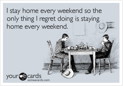 someecards.com - I stay home every weekend so the only thing I regret doing is staying home every weekend.