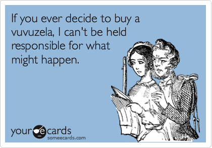 If you ever decide to buy a vuvuzela, I can't be held responsible for what might happen.