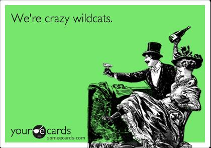 We're crazy wildcats.