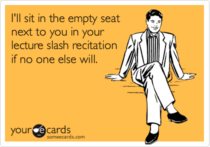 I'll sit in the empty seatnext to you in yourlecture slash recitationif no one else will.