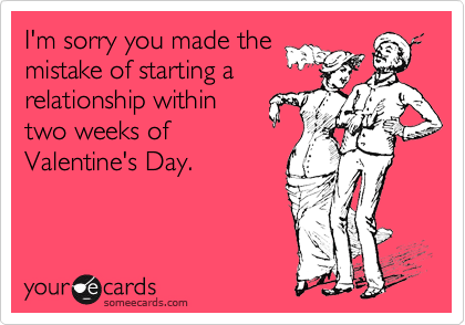 I'm sorry you made the mistake of starting a relationship within two weeks of Valentine's Day.