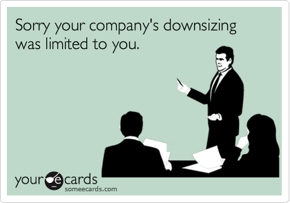 Sorry your company's downsizing was limited to you.