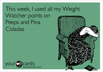 This week, I used all my Weight Watcher points on Peeps and PinaColadas