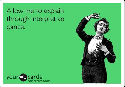 Allow me to explainthrough interpretivedance.