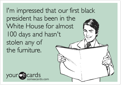 I'm impressed that our first black president has been in theWhite House for almost 100 days and hasn't stolen any of the furniture.