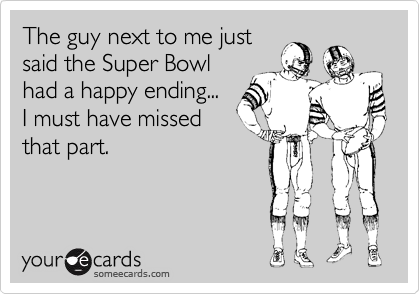 The guy next to me just said the Super Bowl had a happy ending... I must have missed that part.