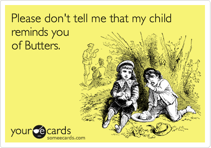 Please don't tell me that my child reminds you  of Butters.