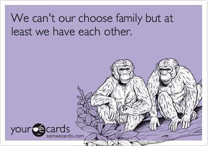 We can't our choose family but at least we have each other.