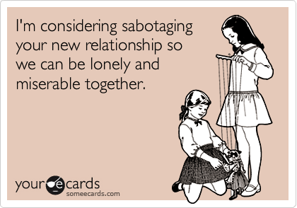 I'm considering sabotagingyour new relationship sowe can be lonely andmiserable together.