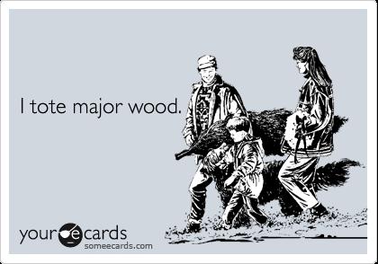 I tote major wood.