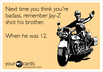 Next time you think you're badass, remember Jay-Z shot his brother.   When he was 12.