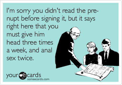 I'm sorry you didn't read the pre-nupt before signing it, but it says right here that youmust give himhead three timesa week, and analsex twice.