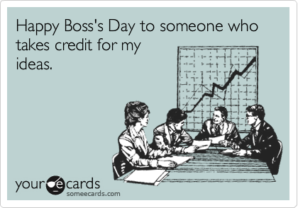 Happy Boss's Day to someone who takes credit for my ideas.