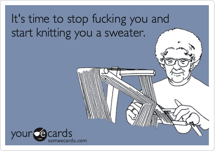 It's time to stop fucking you and start knitting you a sweater.