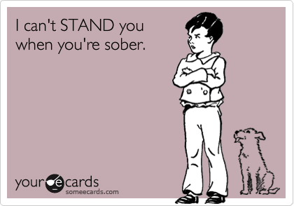 I can't STAND you when you're sober.