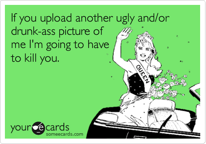 If you upload another ugly and/or drunk-ass picture ofme I'm going to haveto kill you.