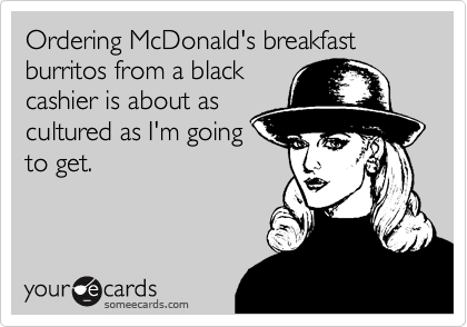 Ordering McDonald's breakfast burritos from a blackcashier is about ascultured as I'm goingto get.