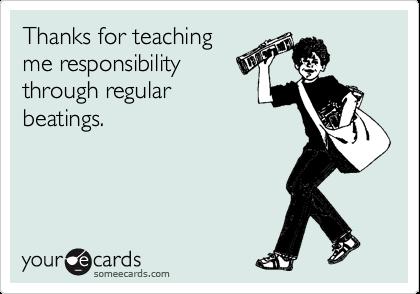 Thanks for teaching me responsibility through regular beatings.