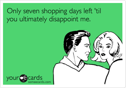 Only seven shopping days left 'til you ultimately disappoint me.