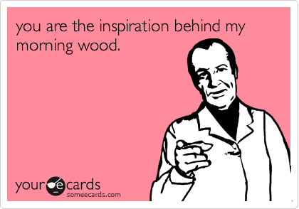 you are the inspiration behind my morning wood.