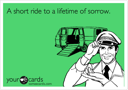 A short ride to a lifetime of sorrow.