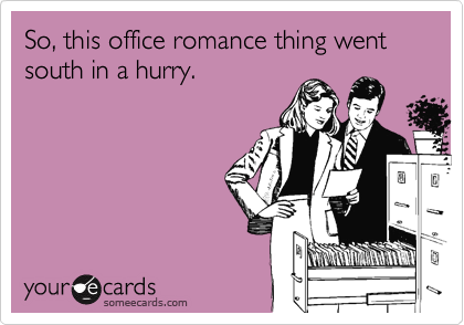 So, this office romance thing went south in a hurry.