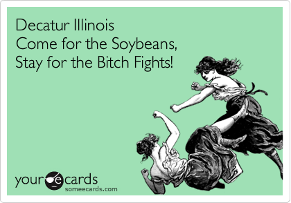 Decatur Illinois Come for the Soybeans, Stay for the Bitch Fights!