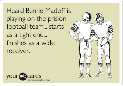 Heard Bernie Madoff is