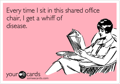 Every time I sit in this shared office chair, I get a whiff ofdisease.