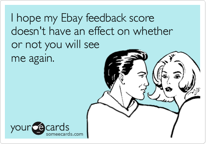 I hope my Ebay feedback score doesn't have an effect on whether or not you will seeme again.