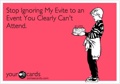 Stop Ignoring My Evite to anEvent You Clearly Can't Attend.