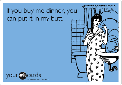 If you buy me dinner, you