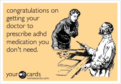 congratulations ongetting yourdoctor toprescribe adhdmedication youdon't need.