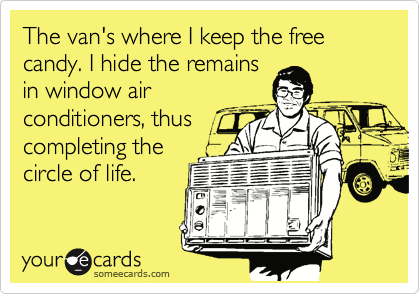 The van's where I keep the free candy. I hide the remains