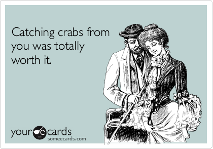 Catching crabs from you was totally worth it.