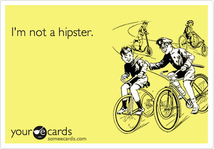 I'm not a hipster.