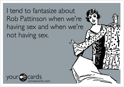 I tend to fantasize about Rob Pattinson when we're having sex and when we're not having sex.