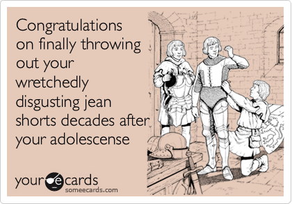 Congratulationson finally throwingout yourwretchedlydisgusting jeanshorts decades afteryour adolescense
