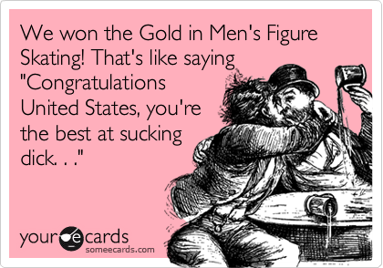 "We won the Gold in Men's Figure Skating! That's like saying ""Congratulations United States, you're the best at sucking dick. . ."""