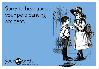 Sorry to hear aboutyour pole dancingaccident.