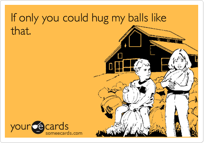 If only you could hug my balls like that.