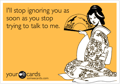 I'll stop ignoring you assoon as you stoptrying to talk to me.