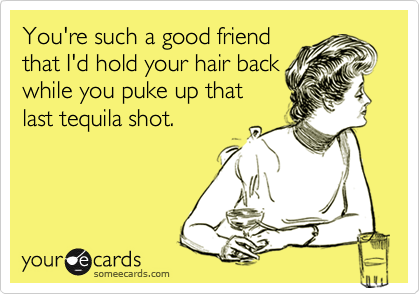 You're such a good friendthat I'd hold your hair backwhile you puke up thatlast tequila shot.